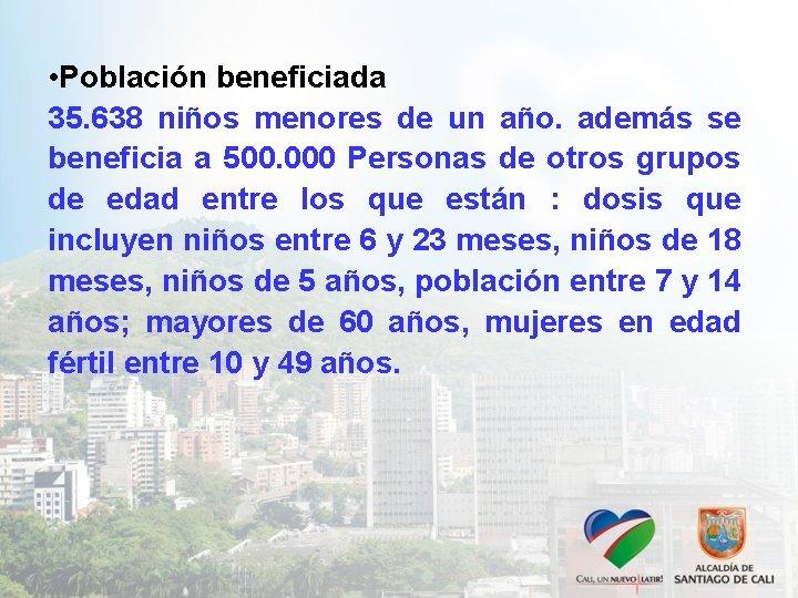 • Población beneficiada 35. 638 niños menores de un año. además se beneficia
