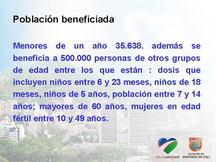 Población beneficiada Menores de un año 35. 638. además se beneficia a 500. 000