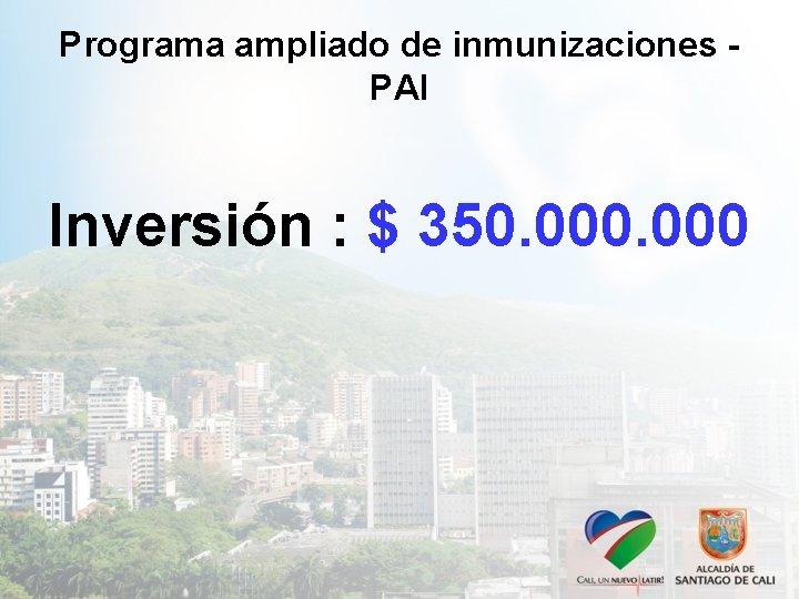Programa ampliado de inmunizaciones PAI Inversión : $ 350. 000