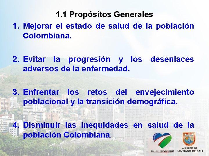 1. 1 Propósitos Generales 1. Mejorar el estado de salud de la población Colombiana.