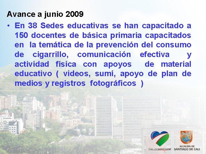 Avance a junio 2009 • En 38 Sedes educativas se han capacitado a 150