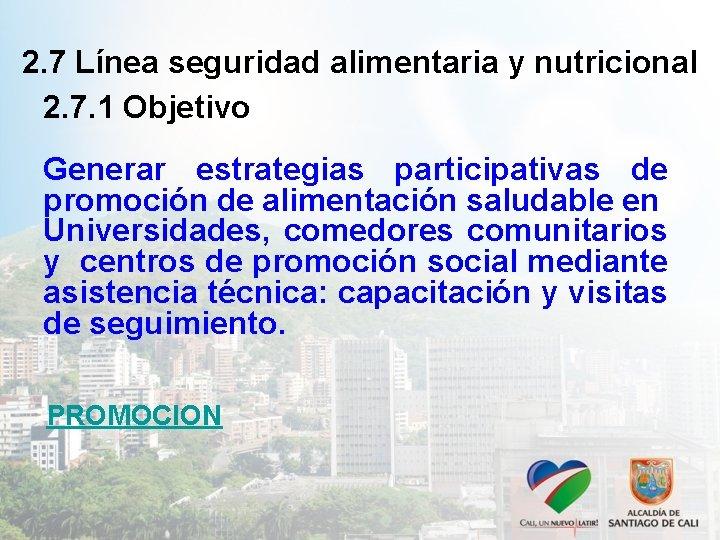2. 7 Línea seguridad alimentaria y nutricional 2. 7. 1 Objetivo Generar estrategias participativas