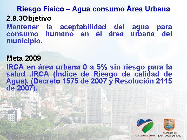 Riesgo Físico – Agua consumo Área Urbana 2. 9. 3 Objetivo Mantener la aceptabilidad