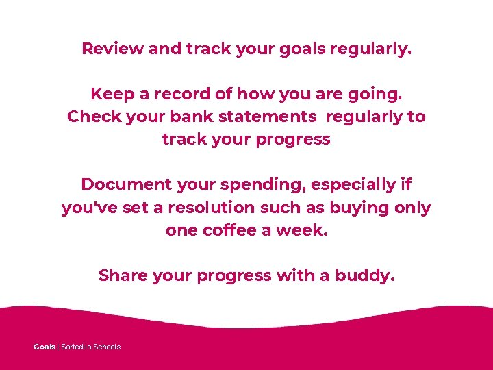 Review and track your goals regularly. Keep a record of how you are going.