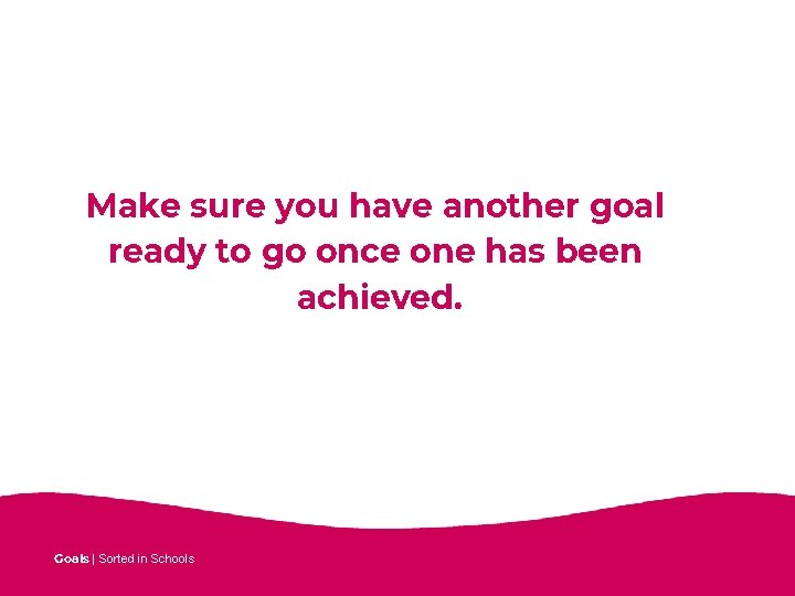 Make sure you have another goal ready to go once one has been achieved.