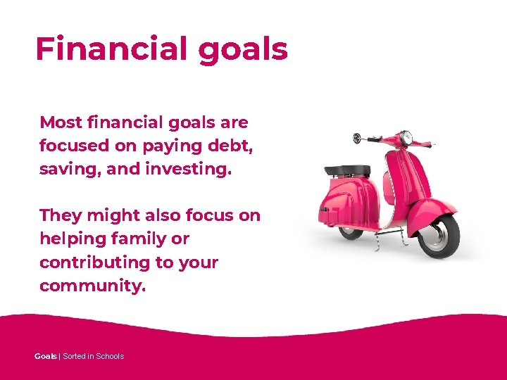 Financial goals Most financial goals are focused on paying debt, saving, and investing. They