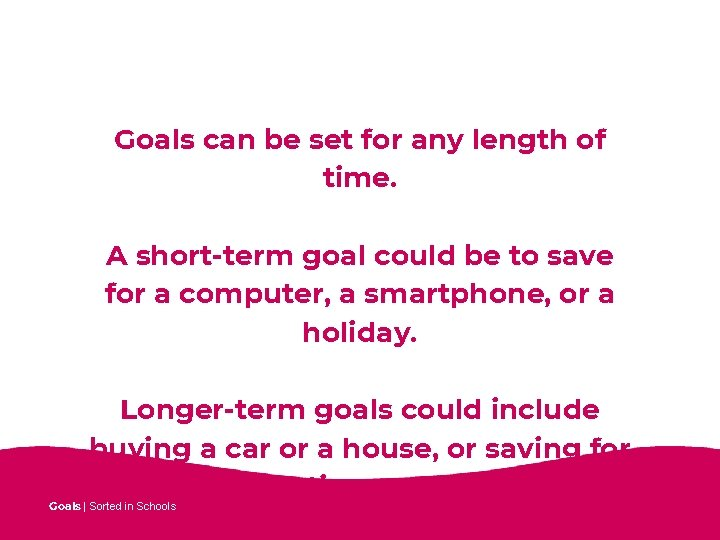 Goals can be set for any length of time. A short-term goal could be