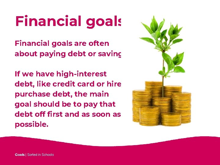 Financial goals are often about paying debt or saving. If we have high-interest debt,