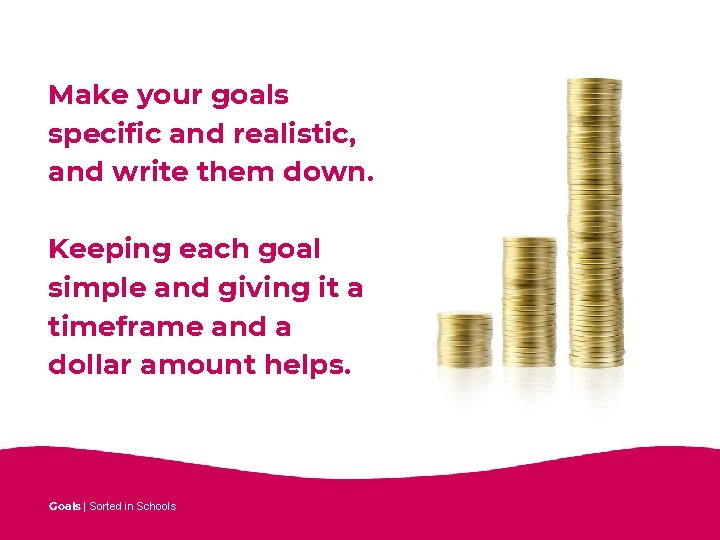Make your goals specific and realistic, and write them down. Keeping each goal simple
