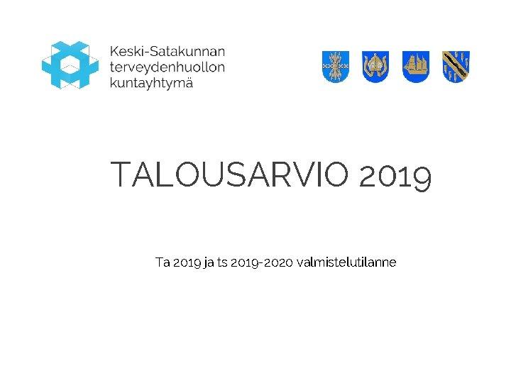 TALOUSARVIO 2019 Ta 2019 ja ts 2019 -2020 valmistelutilanne