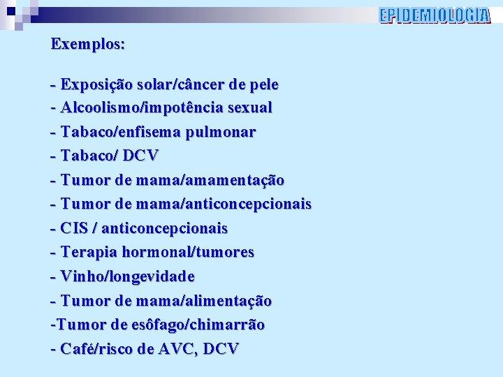 Exemplos: - Exposição solar/câncer de pele - Alcoolismo/impotência sexual - Tabaco/enfisema pulmonar - Tabaco/