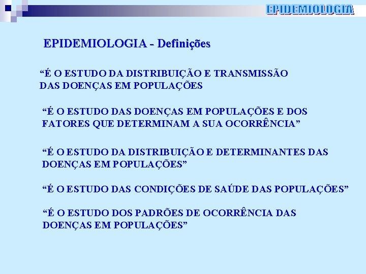 """EPIDEMIOLOGIA - Definições """"É O ESTUDO DA DISTRIBUIÇÃO E TRANSMISSÃO DAS DOENÇAS EM POPULAÇÕES"""