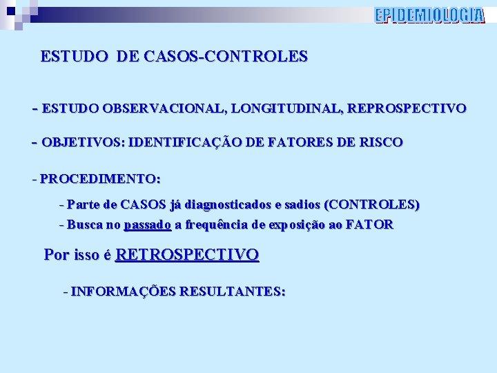 ESTUDO DE CASOS-CONTROLES - ESTUDO OBSERVACIONAL, LONGITUDINAL, REPROSPECTIVO - OBJETIVOS: IDENTIFICAÇÃO DE FATORES DE