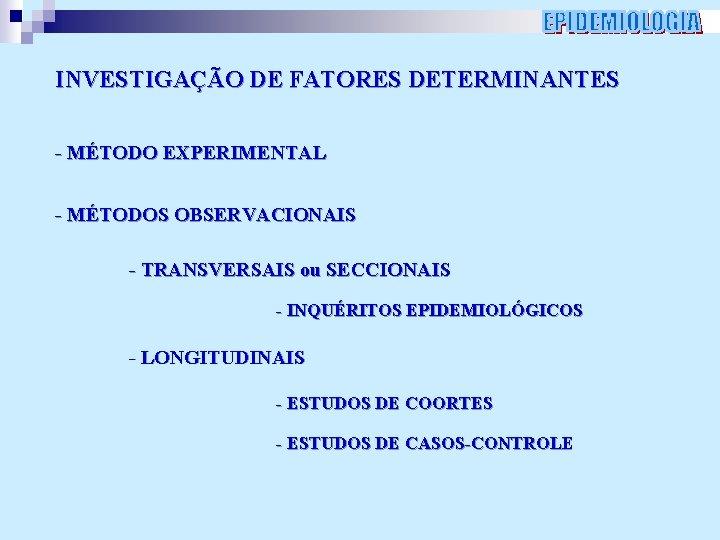 INVESTIGAÇÃO DE FATORES DETERMINANTES - MÉTODO EXPERIMENTAL - MÉTODOS OBSERVACIONAIS - TRANSVERSAIS ou SECCIONAIS