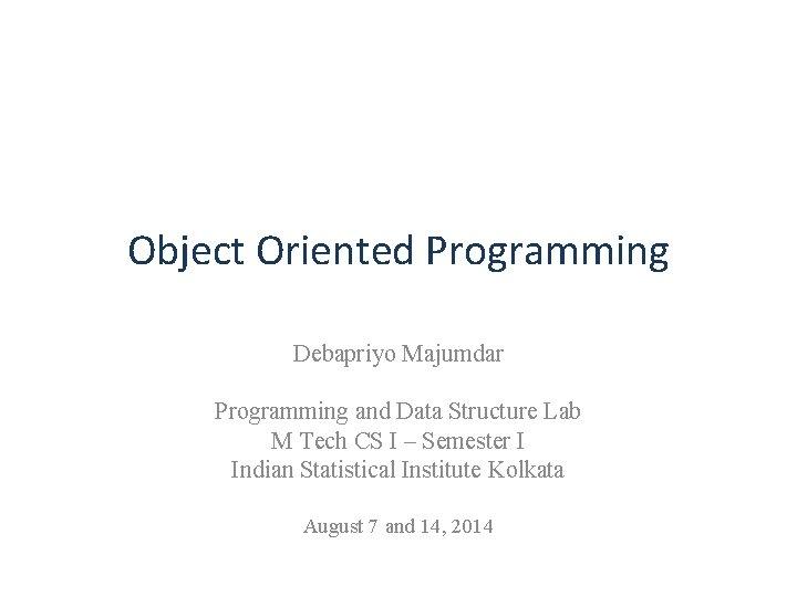 Object Oriented Programming Debapriyo Majumdar Programming and Data Structure Lab M Tech CS I