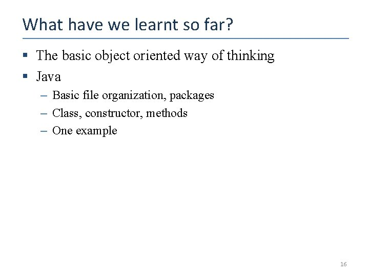What have we learnt so far? § The basic object oriented way of thinking