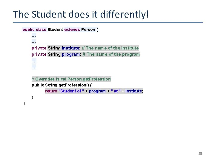 The Student does it differently! public class Student extends Person { … … private