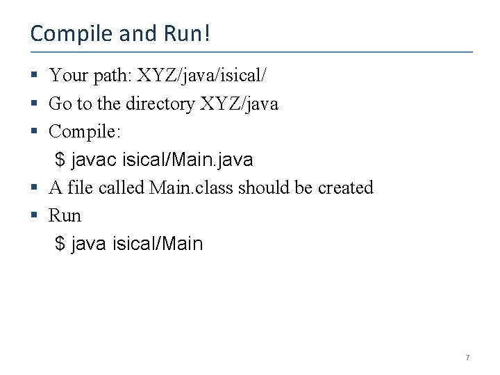 Compile and Run! § Your path: XYZ/java/isical/ § Go to the directory XYZ/java §