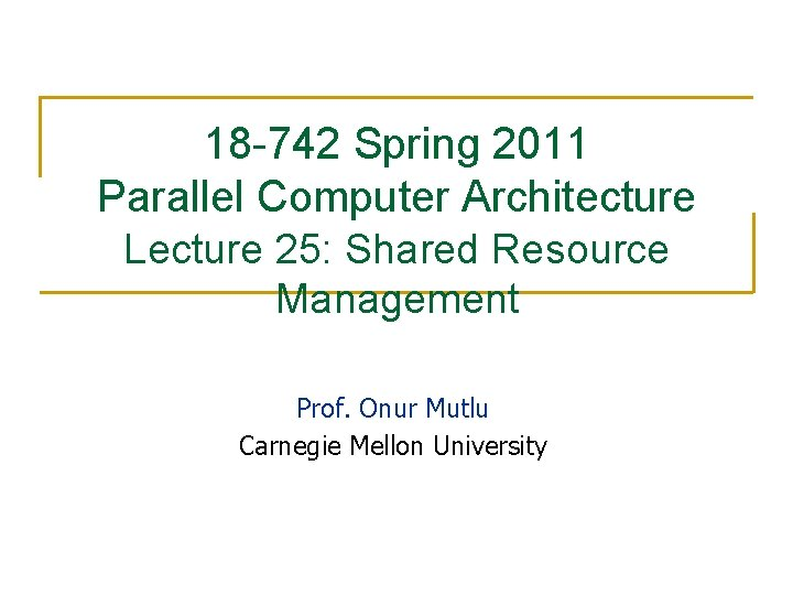 18 -742 Spring 2011 Parallel Computer Architecture Lecture 25: Shared Resource Management Prof. Onur