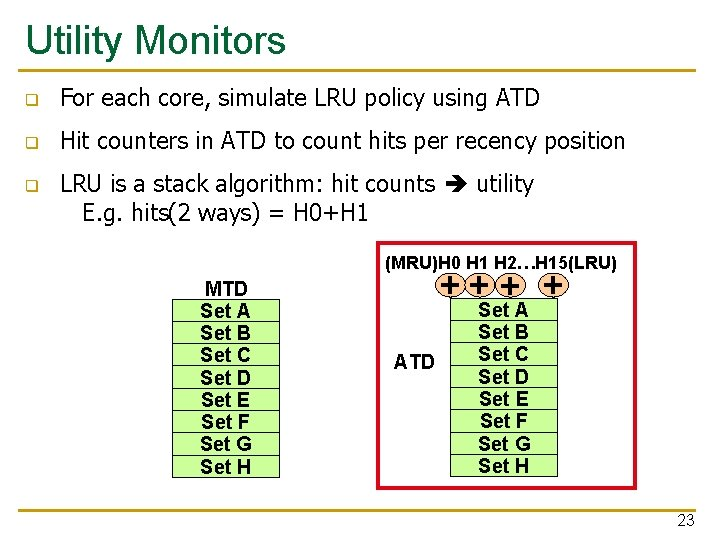 Utility Monitors q For each core, simulate LRU policy using ATD q Hit counters