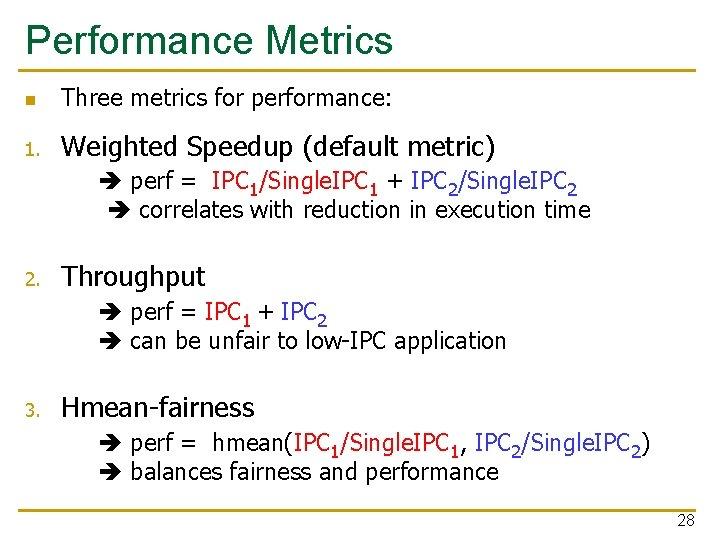 Performance Metrics n Three metrics for performance: 1. Weighted Speedup (default metric) perf =