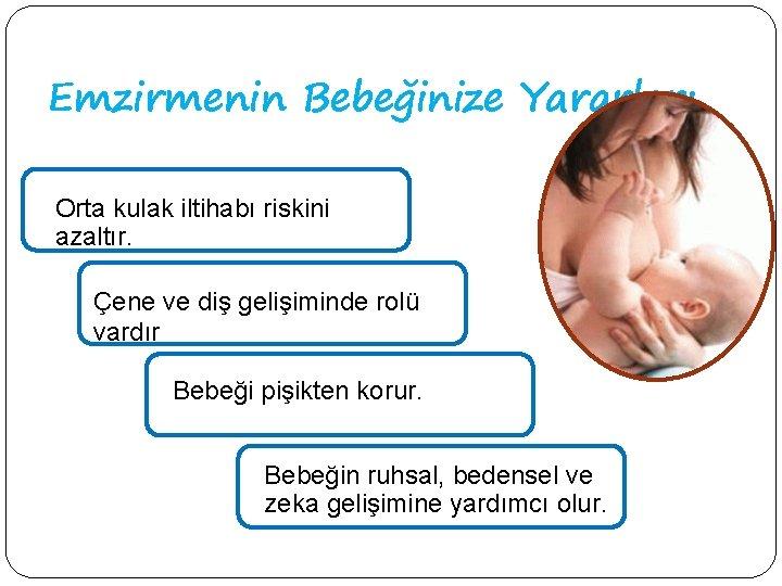 Emzirmenin Bebeğinize Yararları Orta kulak iltihabı riskini azaltır. Çene ve diş gelişiminde rolü vardır