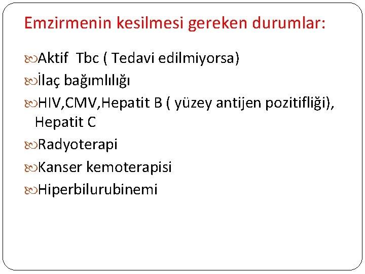 Emzirmenin kesilmesi gereken durumlar: Aktif Tbc ( Tedavi edilmiyorsa) İlaç bağımlılığı HIV, CMV, Hepatit