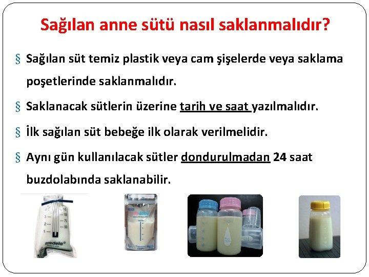 Sağılan anne sütü nasıl saklanmalıdır? § Sağılan süt temiz plastik veya cam şişelerde veya