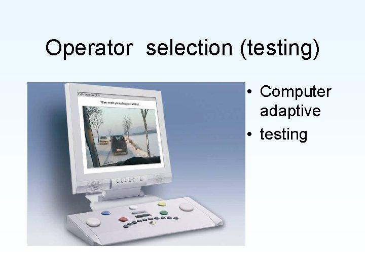Operator selection (testing) • Computer adaptive • testing