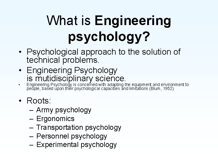 What is Engineering psychology? • Psychological approach to the solution of technical problems. •