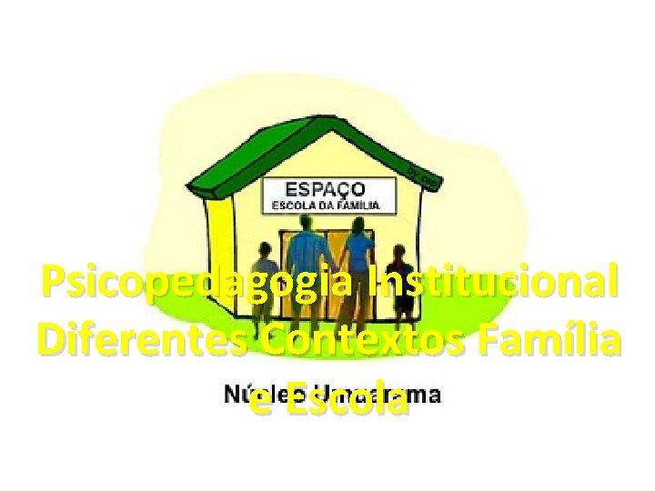Psicopedagogia Institucional Diferentes Contextos Família e Escola