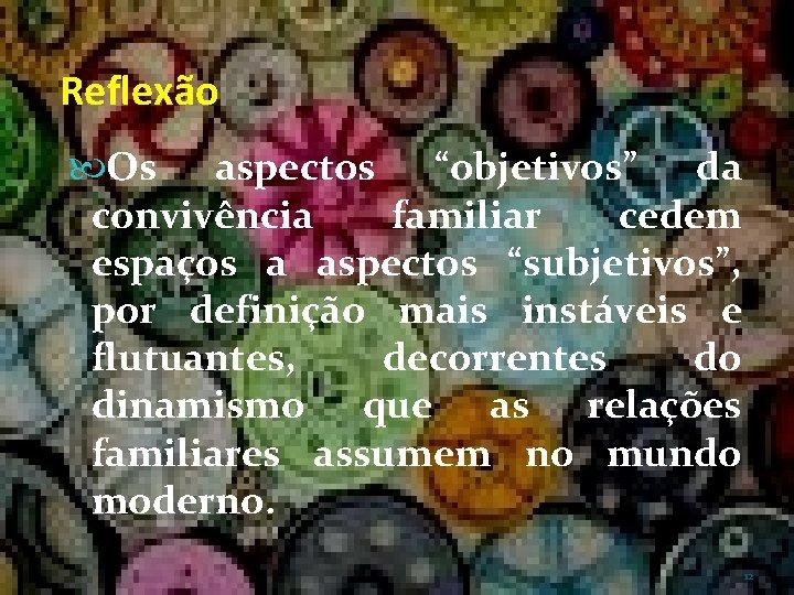 """Reflexão Os aspectos """"objetivos"""" da convivência familiar cedem espaços a aspectos """"subjetivos"""", por definição"""