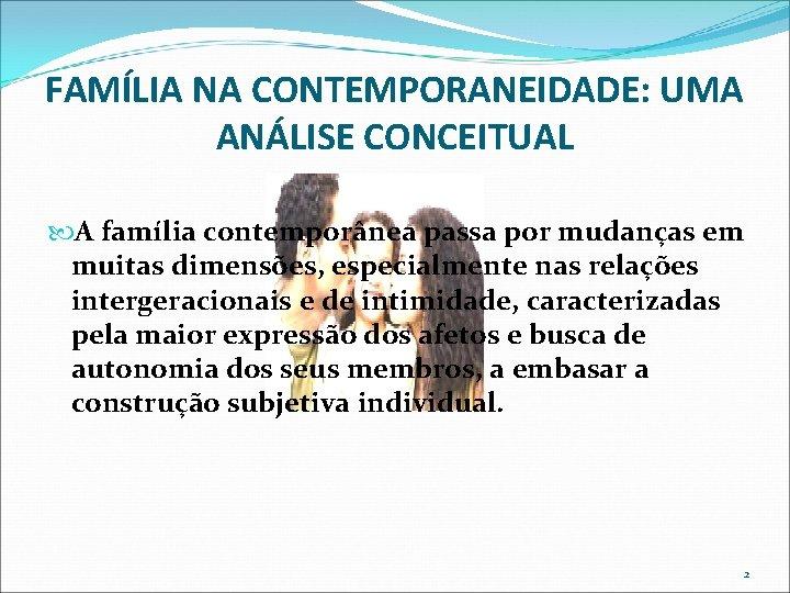FAMÍLIA NA CONTEMPORANEIDADE: UMA ANÁLISE CONCEITUAL A família contemporânea passa por mudanças em muitas
