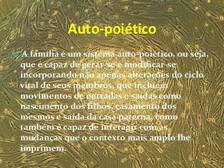 Auto-poiético A família é um sistema auto-poiético, ou seja, que é capaz de gerar-se