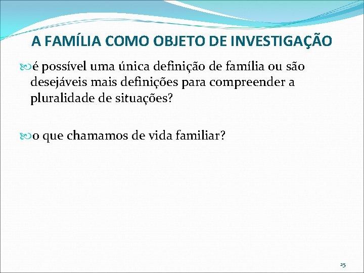 A FAMÍLIA COMO OBJETO DE INVESTIGAÇÃO é possível uma única definição de família ou