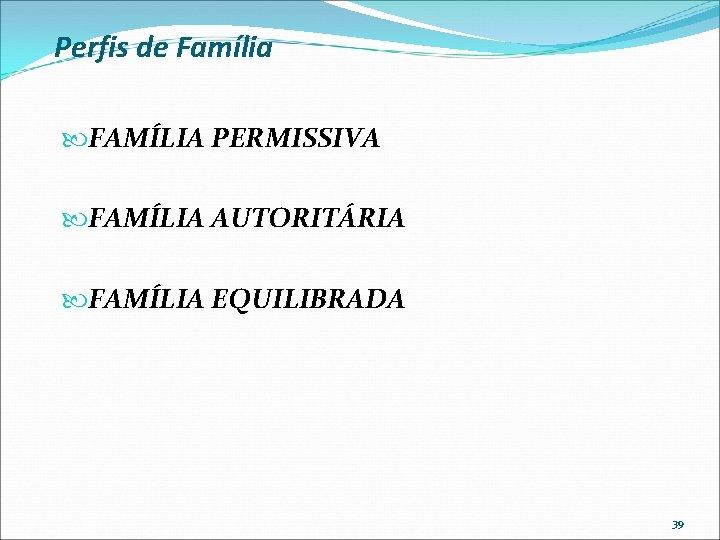 Perfis de Família FAMÍLIA PERMISSIVA FAMÍLIA AUTORITÁRIA FAMÍLIA EQUILIBRADA 39