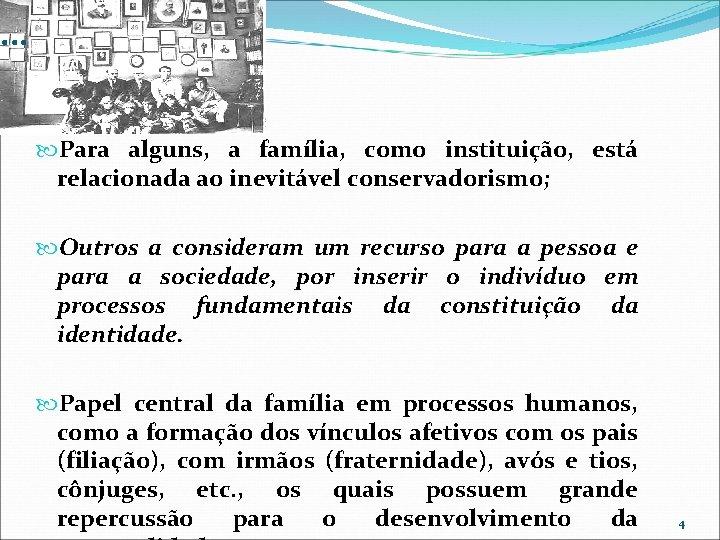 . . . Para alguns, a família, como instituição, está relacionada ao inevitável conservadorismo;