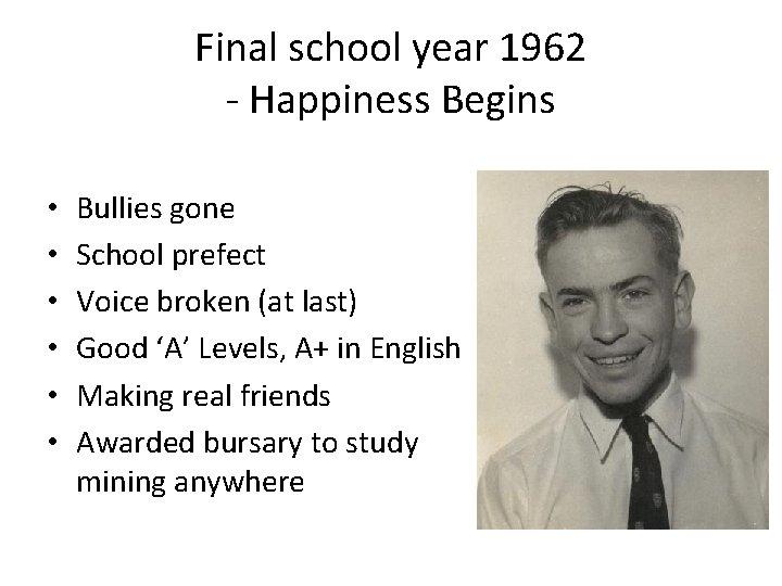 Final school year 1962 - Happiness Begins • • • Bullies gone School prefect