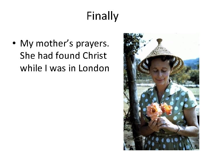 Finally • My mother's prayers. She had found Christ while I was in London