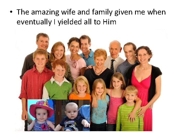• The amazing wife and family given me when eventually I yielded all