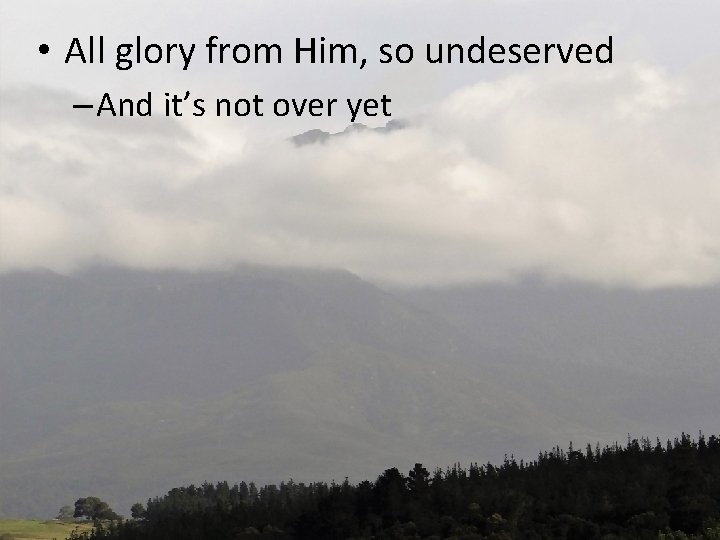 • All glory from Him, so undeserved – And it's not over yet