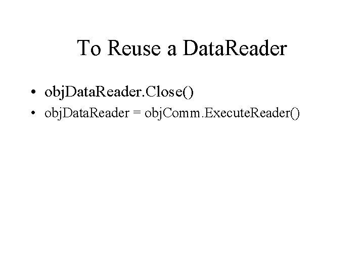 To Reuse a Data. Reader • obj. Data. Reader. Close() • obj. Data. Reader