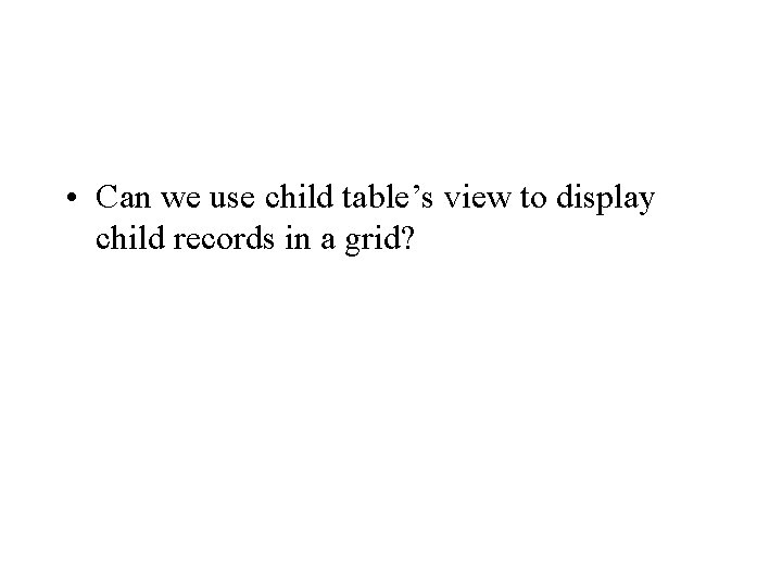• Can we use child table's view to display child records in a