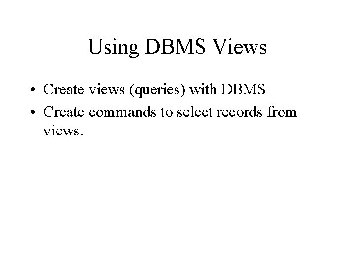 Using DBMS Views • Create views (queries) with DBMS • Create commands to select
