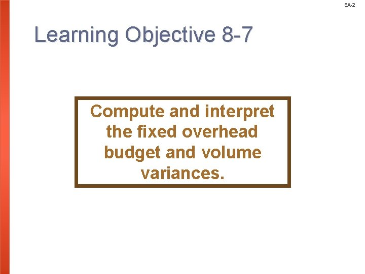 8 A-2 Learning Objective 8 -7 Compute and interpret the fixed overhead budget and
