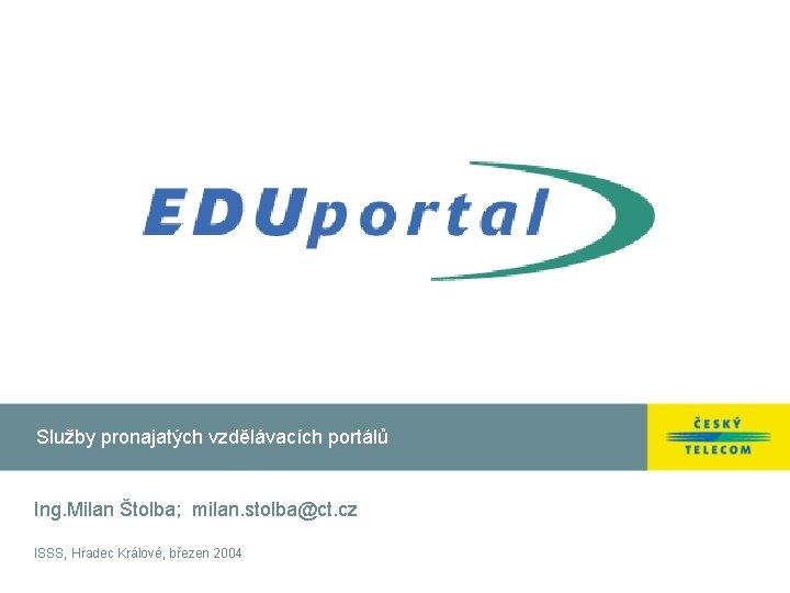 Služby pronajatých vzdělávacích portálů Ing. Milan Štolba; milan. stolba@ct. cz ISSS, Hradec Králové, březen