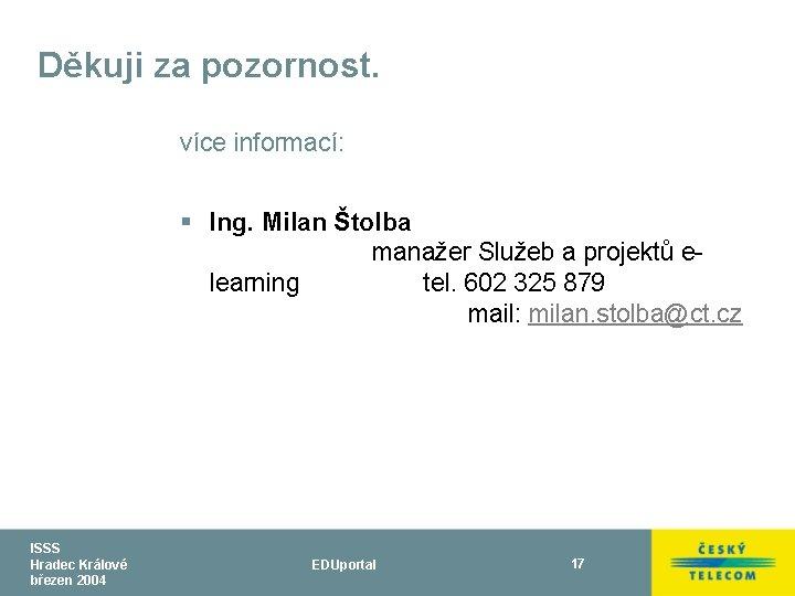Děkuji za pozornost. více informací: § Ing. Milan Štolba manažer Služeb a projektů elearning