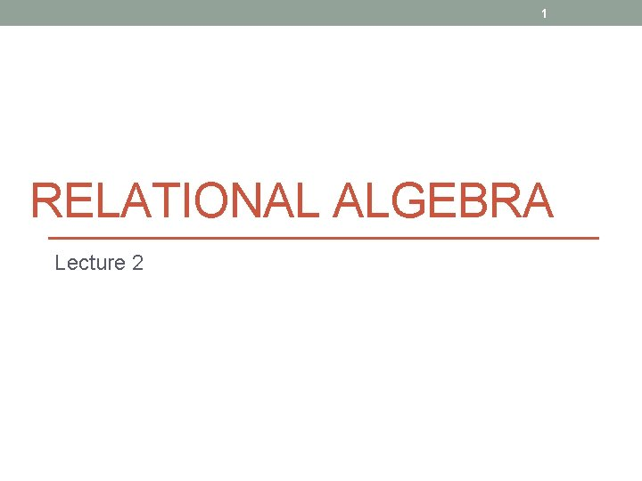 1 RELATIONAL ALGEBRA Lecture 2