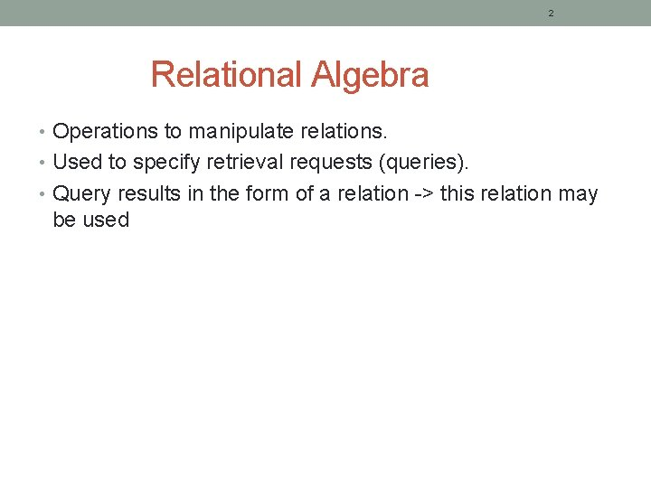 2 Relational Algebra • Operations to manipulate relations. • Used to specify retrieval requests