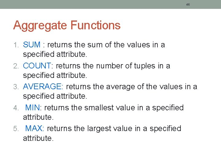 46 Aggregate Functions 1. SUM : returns the sum of the values in a
